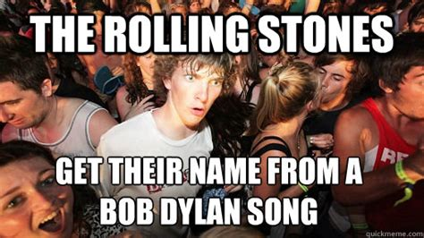 Rolling Stones Meme - the rolling stones get their name from a bob dylan song sudden clarity clarence quickmeme