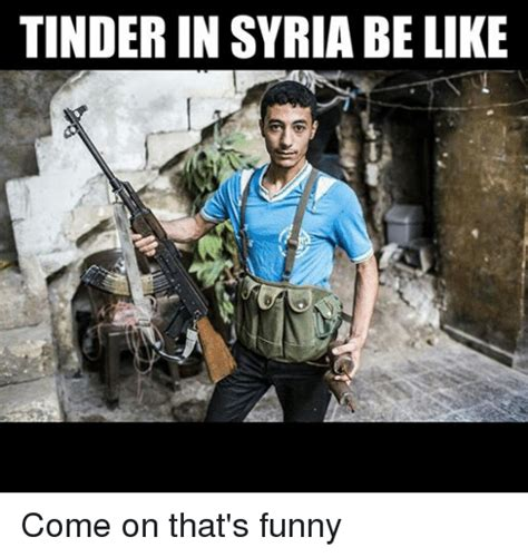 Syria Meme - tinder in syria belike come on that s funny funny meme on sizzle