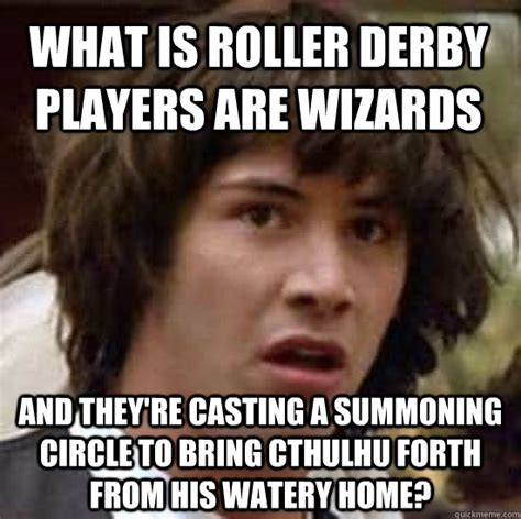 Roller Derby Meme - what is roller derby players are wizards and they re casting a summoning circle to bring cthulhu