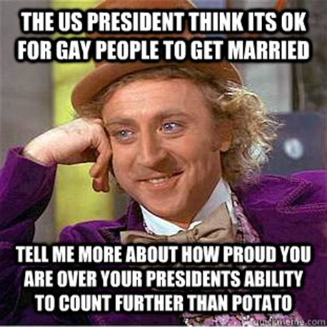 Gay People Meme - the us president think its ok for gay people to get married tell me more about how proud you are
