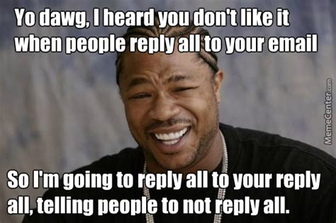 Reply All Meme - then reply all to that reply all to tell people not to reply all when telling people not to