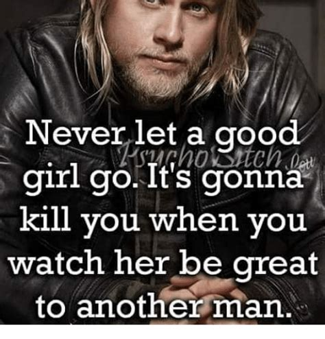 A Good Woman Meme - never let a good girl go it s gonna kill you when you watch her be great to another man meme