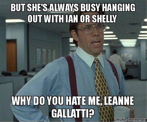 Why Do You Hate Me Meme - but she s always busy hanging out with ian or shelly why do you hate me leanne gallatti