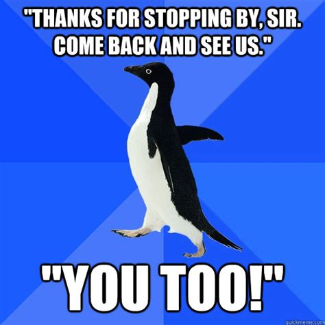 Socially Awkward Penguin Meme - quot thanks for stopping by sir come back and see us quot quot you too quot socially awkward penguin
