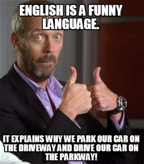Funny Memes In English - meme creator english is a funny language it explains why we park our car on the driveway and