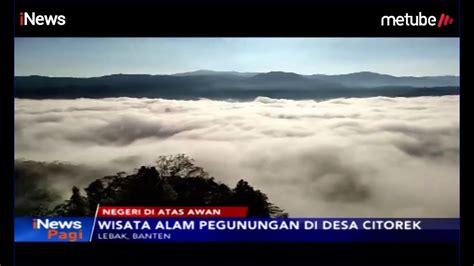 indahnya pesona negeri  atas awan  desa citorek