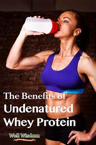 The Benefits Of Using Undenatured Whey Protein