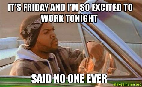 Today Was A Good Day Meme - it s friday and i m so excited to work tonight said no one ever today was a good day make a meme