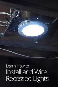 How To Install And Wire Recessed Lights In 2019