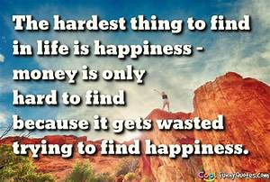 The hardest thing to find in life is happiness - money is ...