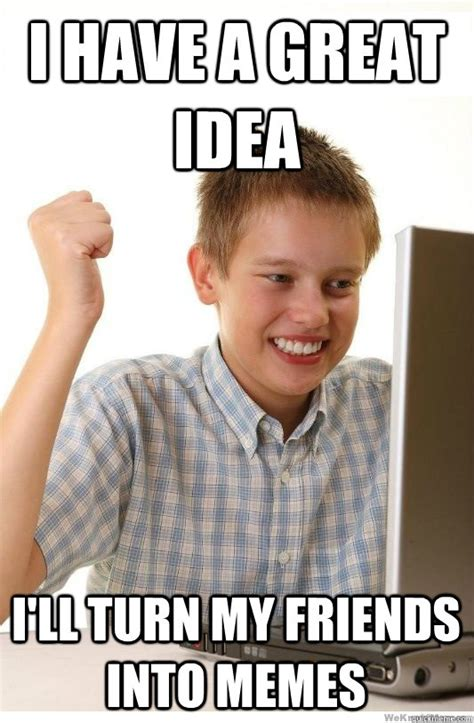 Turn Photo Into Meme - i have a great idea i ll turn my friends into memes first day on internet kid quickmeme