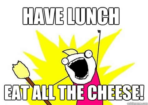 Eat All The Things Meme - have lunch eat all the cheese do all the things