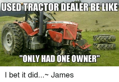 Tractor Meme - used tractor dealer be like massey ferguson only had one owner i bet it did james be like