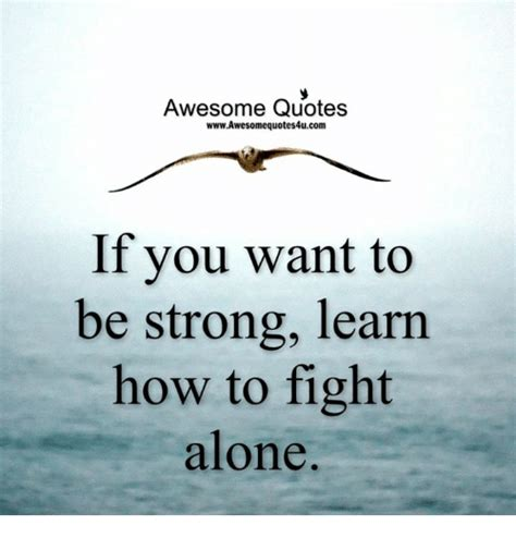 Awesome Meme Quotes - awesome quotes wwwawesomequotes4ucom if you want to be strong learn how to fight alone being