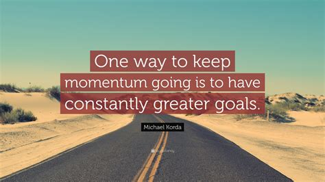 Keep The The by Michael Korda Quote One Way To Keep Momentum Going Is To