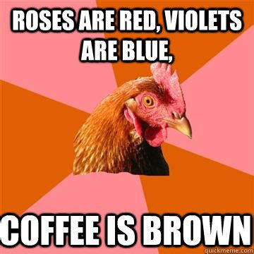 roses  red violets  blue coffee  brown anti joke