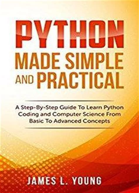 python made simple and practical a step by step guide to learn python coding and computer