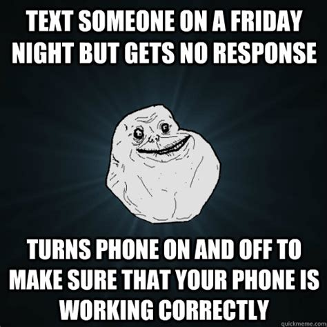 No Response Meme - text someone on a friday night but gets no response turns phone on and off to make sure that