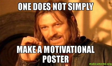 Meme Poster - one does not simply make a motivational poster one does not simply make a meme