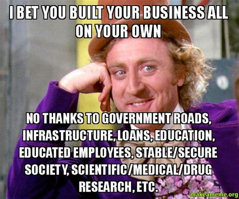 Make Your Own Willy Wonka Meme - i bet you built your business all on your own no thanks to government roads infrastructure