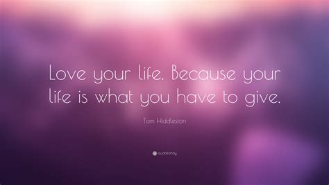 """Print out these beautiful quotations and put them in your wallet. Tom Hiddleston Quote: """"Love your life. Because your life is what you have to give."""" (7 ..."""