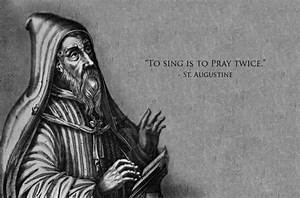 St Augustine said singing was praying from both the body ...