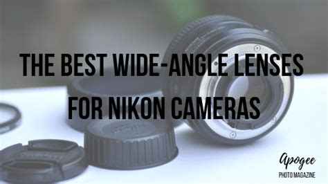 Best Wide Angle Lens For Nikon The Best Wide Angle Lens For Nikon Apogee Photo Magazine