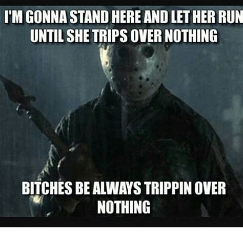 Bitches Be Trippin Meme - 25 best memes about tripping over tripping over memes
