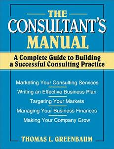 The Consultant U0026 39 S Manual  A Complete Guide To Building A