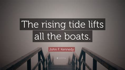 A Rising Tide Lifts All Boats Quote by F Kennedy Quote The Rising Tide Lifts All The