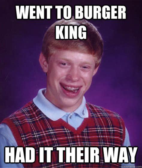 Burger King Memes - went to burger king had it their way bad luck brian quickmeme