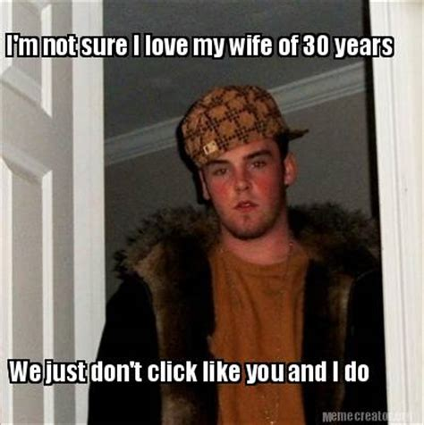 I Love My Wife Meme - meme creator i m not sure i love my wife of 30 years we just don t click like you and i do