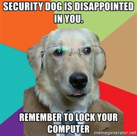 Lock Your Computer Meme - security dog is disappointed in you remember to lock your computer business dog meme generator