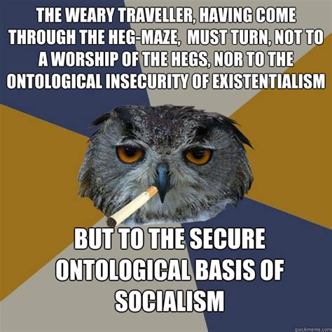 Existential Memes - the weary traveller having come through the heg maze must turn not to a worship of the hegs
