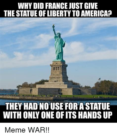Statue Of Liberty Meme - why did france just give the statue of liberty toamerica they had no use for a statue meme war