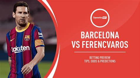 Barcelona v Ferencvaros prediction, betting tips, odds ...