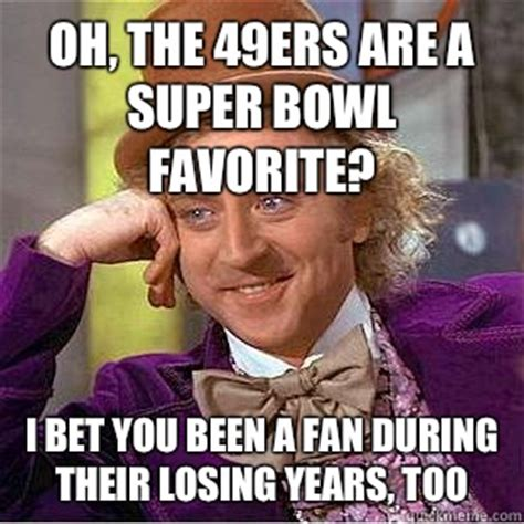 Funny Niner Memes - oh the 49ers are a super bowl favorite i bet you been a fan during their losing years too