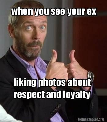Meme Ex - meme creator when you see your ex liking photos about respect and loyalty meme generator at