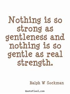 Nothing is so strong as gentleness and nothing.. Ralph W ...