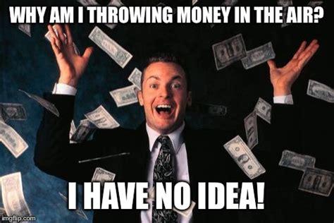 Money Meme - why am i throwing money in the air money meme picsmine