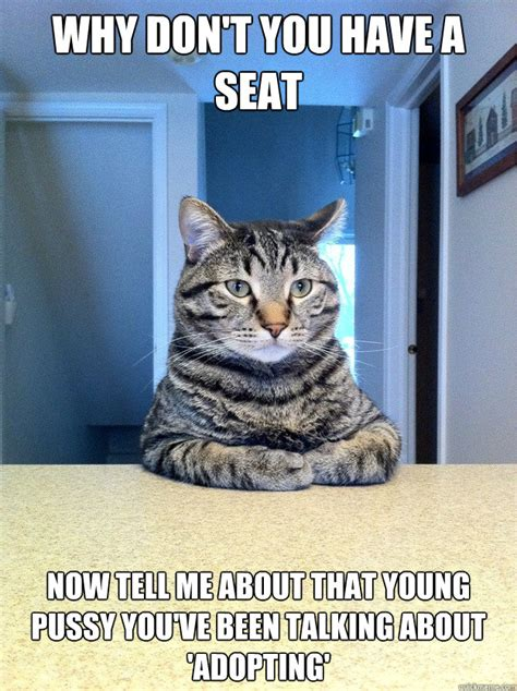 Pussy Cat Meme - why don t you have a seat now tell me about that young pussy you ve been talking about adopting