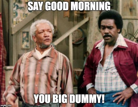 Good Morning Son Meme - image tagged in sanford and son imgflip