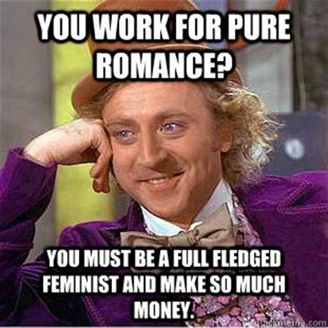 Pure Romance Meme - you work for pure romance you must be a full fledged feminist and make so much money
