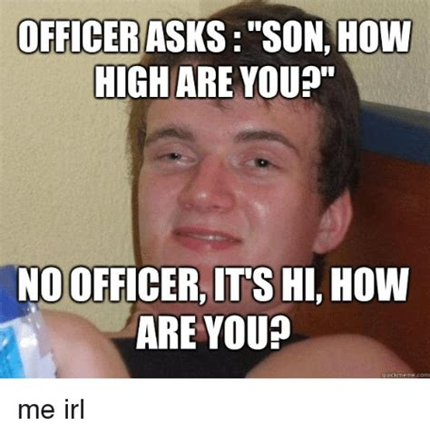 Hi Memes - officer asks son how high are you no officer it s hi how are you quick meme com how high
