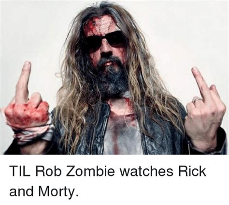 Rob Zombie Memes - til rob zombie watches rick and morty rick and morty meme on sizzle