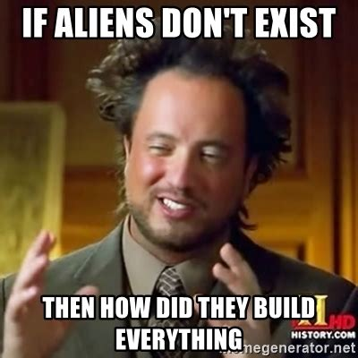 Where Did The Aliens Meme Come From - if aliens don t exist then how did they build everything ancient alien guy meme generator