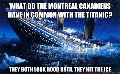 Montreal Canadians Memes - what do the montreal canadiens have in common with the titanic they both look good until they