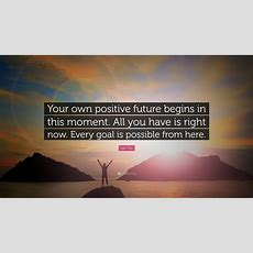 """Lao Tzu Quote """"your Own Positive Future Begins In This Moment All You Have Is Right Now Every"""