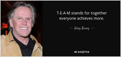 Gary Busey Quotes Gary Busey Quote T E A M Stands For Together Everyone