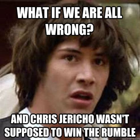Chris Jericho Memes - what if we are all wrong and chris jericho wasn t supposed to win the rumble conspiracy keanu